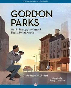 Gordon Parks: How the Photographer Captured Black and White America by Carole Boston Weatherford, illustrated by Jamey Christoph.