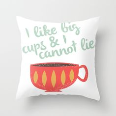 I like big Cups, lol. This one is now available! http://society6.com/product/big-cup_pillow#25=193&18=126