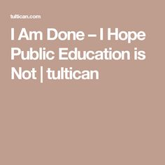 I Am Done – I Hope Public Education is Not | tultican
