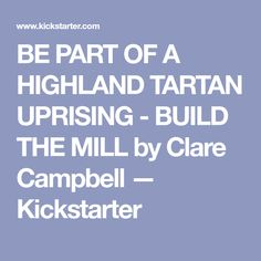 BE PART OF A HIGHLAND TARTAN UPRISING - BUILD THE MILL by Clare Campbell — Kickstarter