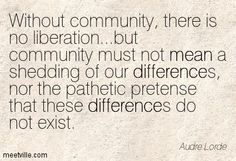"""""""Without community, there is no liberation"""" Audre Lorde"""
