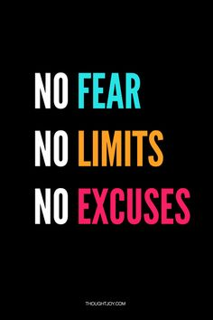 Fear makes you put limits on what you can do and then in order to justify in action you make excuses. No Fear, No Limits, No Excuses, Period. Movitational Quotes, Limit Quotes, No Limits Quotes, No Excuses Quotes, No Fear Quotes, Motivational Quotes For Working Out, Positive Quotes, Inspirational Quotes, Motivational Monday