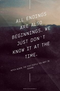 All endings are also beginnings. We just don't know it at the time. - Mitch Albom, The Five People You Meet in Heaven | Eva made this with Spoken.ly