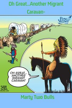 Another Migrant Caravan - Marty Two Bulls Native American Humor, Native Humor, Native American Indians, American History, Native Americans, American Symbols, Religion, Thats The Way, Political Cartoons