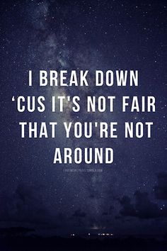 """I break down 'cause it's not fair that you're not around"" ~Taylor Swift, Come Back Be Here"