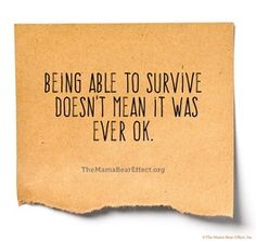 Being able to survive doesn't mean it was ever ok.
