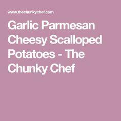 Garlic Parmesan Cheesy Scalloped Potatoes - The Chunky Chef