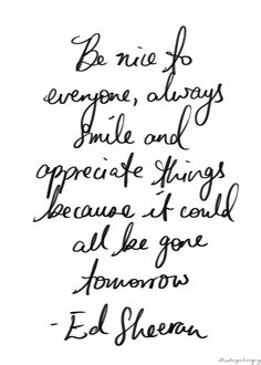 Always. Be nice to everyone, always smile.... cherish what you have. Wonderful and priceless saying.