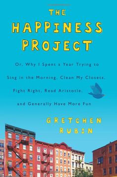 The Happiness Project: Or, Why I Spent a Year Trying to Sing in the Morning, Clean My Closets, Fight Right, Read Aristotle, and Generally Have More Fun  Gretchen Rubin (Author)