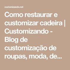 Como restaurar e customizar cadeira   Customizando - Blog de customização de roupas, moda, decoração e artesanato