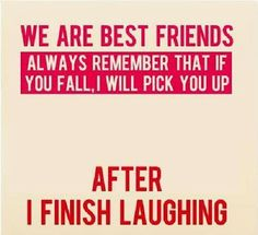 We are best friends always remember that if you fall, I will pick you up. After I finish Laughing ~ God is Heart