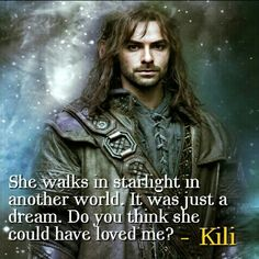 """She walks in starlight in another world. It was just a dream.  Do you think she could have loved me?"" ~Kili"