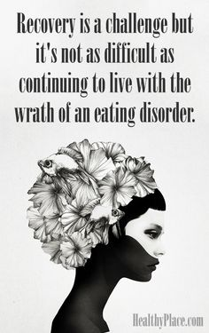Quote on eating disorders: Recovery is a challenge but it's not as difficult as continuing to live with the wrath of an eating disorder. www.HealthyPlace.com