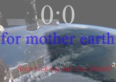 0:0 for mother earth - stop kicking our true planet!