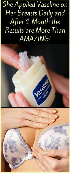SHE APPLIED VASELINE ON HER BREAST DAILY AND AFTER 30 DAYS THE RESULTS ARE MORE THAN AMAZING! !!x
