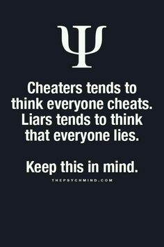 cheaters tends to think everyone cheats. liars tends to think that everyone lies. keep this in mind.