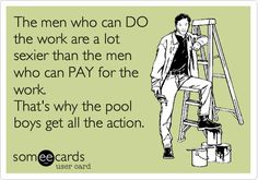 The men who can DO the work are a lot sexier than the men who can PAY for the work. That's why the pool boys get all the action.