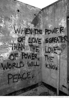 When the power of love is greater than the love of power the world will know peace - TheThingsWeSay