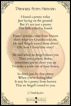 I found a penny today Just laying on the ground, But it's not just a penny This little coin I've found. Found pennies come from heaven, That's what I've been told, By Angels watching over us From their clouds of gold. When an Angel thinks of you They toss a penny down, Sometimes just to cheer you up To make a smile from your frown. So don't pass by that penny When you're feeling blue, It may be a penny from heaven That an Angel's tossed to you #poem #poetry #penny #angel #heaven