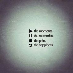 Play the moments, pause the memories, stop the pain, refresh the happiness.