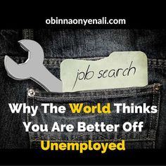 Why The World Thinks You Are Better Off Unemployed And What You Should Do About It