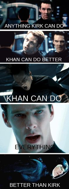 "Anything Kirk can do Khan can do better, Khan can do Everything better than Kirk <----LOL I *do* love my good guy Starfleet officers, but I can (Khan?) totally hear them singing this.  ""No you Khan't!"" ""Yes I Khan, yes I Khaaan!"" :)"