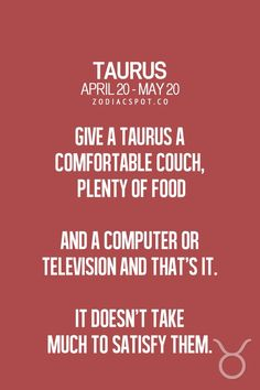 Give a Taurus a comfortable couch, plenty of food, and a computer or television and that's it. It doesn't take much to satisfy them