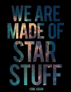 """We are made of Star Stuff"" - Carl Sagan"