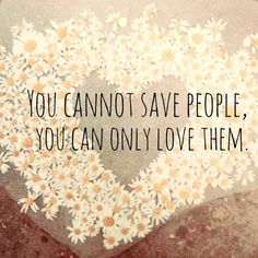 I need to remember this. I try to save everyone, and not only is it tiring, it also never works out the way I want it to. You can't save someone else, they have to want to save themselves.