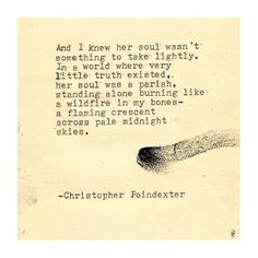 """And I knew her soul wasn't something to take lightly. In a world where very little truth existed, her soul was a pariah, standing alone burning like a wildfire in my bones -- - flaming crescent across pale midnight skies."" -- Christopher Pointdexter"
