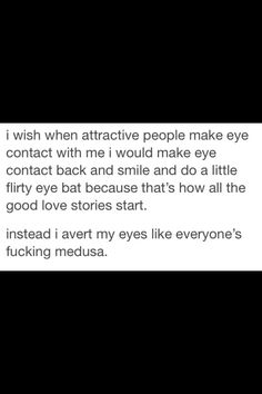 Actually, I wish attractive people WOULD make eye contact with me. . .(then I would still avert mine im sure) Funny tumblr text posts