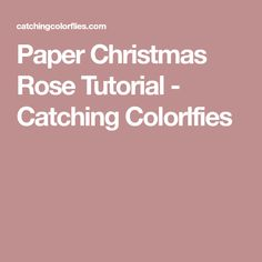 Paper Christmas Rose Tutorial - Catching Colorlfies