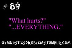 """When people ask what part of your body hurts?! EVERY SINGLE MUSCLE INCLUDING ONES YOU DON""""T KNOW YOU EVEN HAVE!!!"""