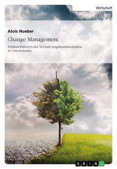 Change Management. Schlüsselfaktoren der Veränderungskommunikation in Unternehmen. GRIN http://grin.to/sGDtX