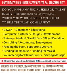 Do you have any special skills  to help the salafi community?   • Dawah • Donations • Educational • Computers / Internet / Design / Development • Training • Medical / HealthCare / Blood Donation • Consulting / Accounting / Employment • Feeding the Poor / Supporting Orphans • Funding for Madarsa • Funding for Masjid • Volunteering for Islamic Events • Serving Masaajid   Please send message http://www.fb.com/salafi.business.network