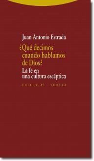 ¿Qué decimos cuando hablamos de Dios? : la fe en una cultura escéptica / Juan Antonio Estrada. [Madrid] : Trotta, 2015 http://absysnetweb.bbtk.ull.es/cgi-bin/abnetopac01?TITN=524173