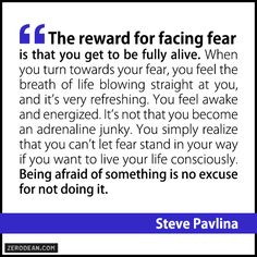 """""""The reward for facing fear is that you get to be fully alive. When you turn towards your fear, you feel the breath of life blowing straight at you, and it's very refreshing. You feel awake and energized. It's not that you become an adrenaline junky. You simply realize that you can't let fear stand in your way if you want to live your life consciously. Being afraid of something is no excuse for not doing it."""" – Steve Pavlina"""