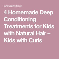 4 Homemade Deep Conditioning Treatments for Kids with Natural Hair – Kids with Curls