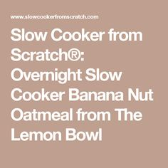 Slow Cooker from Scratch®: Overnight Slow Cooker Banana Nut Oatmeal from The Lemon Bowl