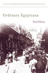 Ordinary Egyptians: Creating the Modern Nation Through Popular Culture | Washington Independent Review of Books