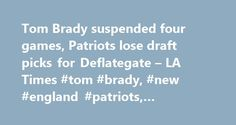 Tom Brady suspended four games, Patriots lose draft picks for Deflategate – LA Times #tom #brady, #new #england #patriots, #deflategate http://credit-loan.nef2.com/tom-brady-suspended-four-games-patriots-lose-draft-picks-for-deflategate-la-times-tom-brady-new-england-patriots-deflategate/  Tom Brady suspended four games, Patriots lose draft picks for Deflategate New England quarterback Tom Brady has been suspended for four games and the Patriots will also lose a first-round pick in the 2016…