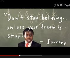 Don't stop believing unless your dream is stupid.  I love this kid!  look up soulpancake on YouTube
