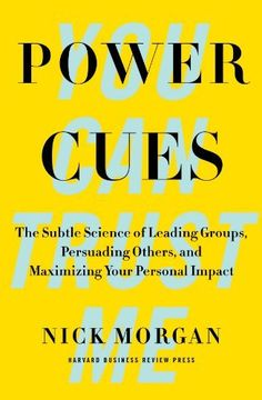 Power Cues: The Subtle Science of Leading Groups, Persuading Others, and Maximizing Your Personal Impact by Nick Morgan