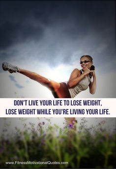 don't live your life to lose weight. lose weight while you're living your life.