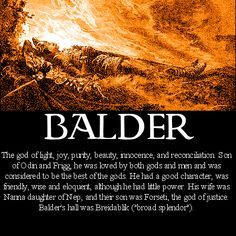 Norse mythology Balder - Baldur was one of the most beloved of all the gods. The son of Odin, the chief of the gods, and the benevolent sorceress goddess Frigg, Baldur was a generous, joyful, and courageous character who gladdened the hearts of all who spent time with him. When, therefore, he began to have ominous dreams of some grave misfortune befalling him, the fearful gods appointed Odin to discover their meaning.