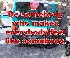 #quotes - Be somebody who...more on purehappylife.com