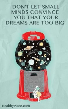 Positive Quote: Don't let small minds convince you that your dreams are too big. www.HealthyPlace.com