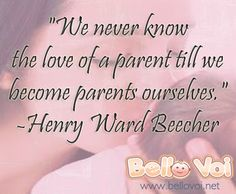"""We never know the love of a parent till we become parents ourselves.   -Henry Ward Beecher """