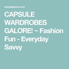 CAPSULE WARDROBES GALORE! ~ Fashion Fun - Everyday Savvy