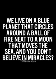 We live on a blue planet that circles around a ball of fire next to a moon that moves the sea, and you don't believe in miracles? #wisdom #affirmations